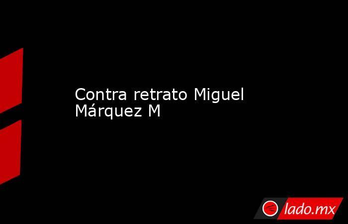 Contra retrato Miguel Márquez M. Noticias en tiempo real