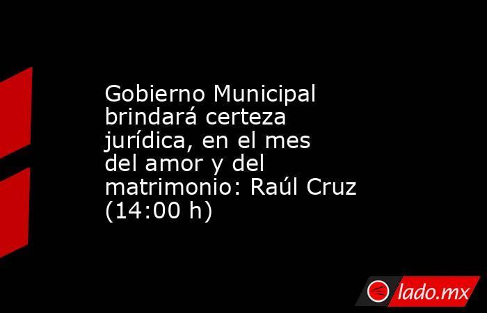Gobierno Municipal brindará certeza jurídica, en el mes del amor y del matrimonio: Raúl Cruz (14:00 h). Noticias en tiempo real