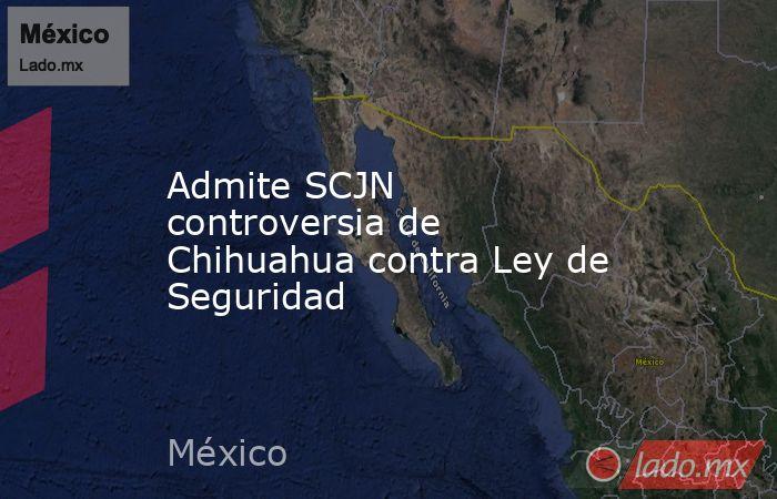 Admite SCJN controversia de Chihuahua contra Ley de Seguridad. Noticias en tiempo real