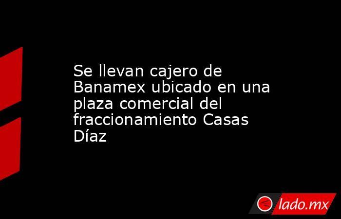 Se llevan cajero de Banamex ubicado en una plaza comercial del fraccionamiento Casas Díaz. Noticias en tiempo real