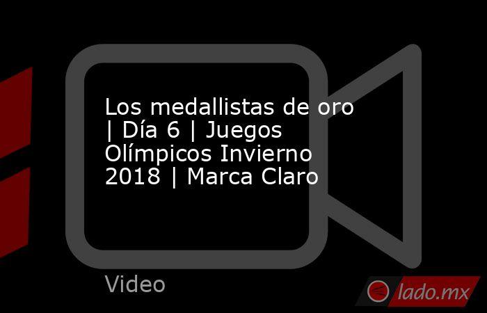 Los medallistas de oro | Día 6 | Juegos Olímpicos Invierno 2018 | Marca Claro. Noticias en tiempo real