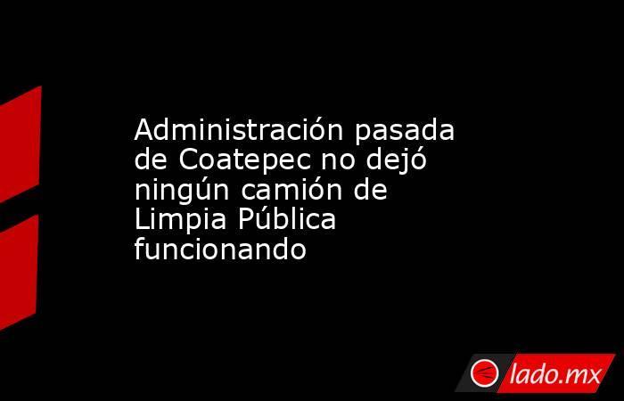 Administración pasada de Coatepec no dejó ningún camión de Limpia Pública funcionando. Noticias en tiempo real