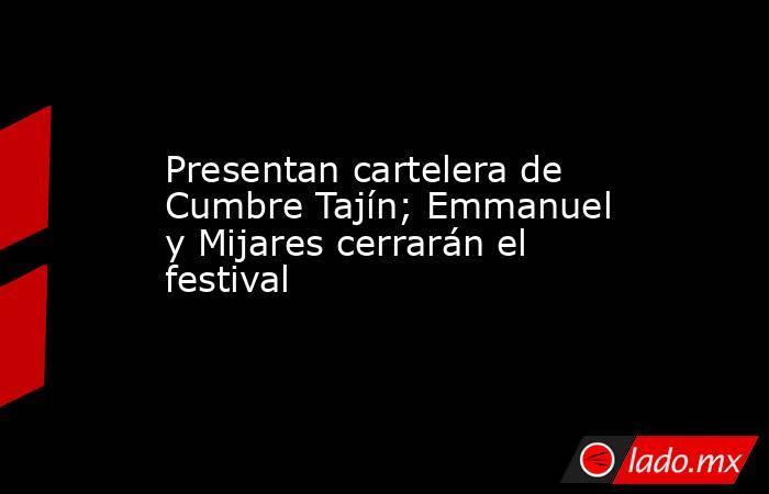 Presentan cartelera de Cumbre Tajín; Emmanuel y Mijares cerrarán el festival. Noticias en tiempo real
