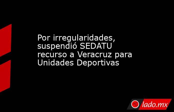 Por irregularidades, suspendió SEDATU recurso a Veracruz para Unidades Deportivas. Noticias en tiempo real