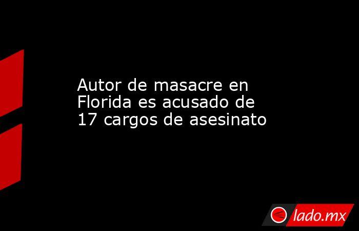 Autor de masacre en Florida es acusado de 17 cargos de asesinato. Noticias en tiempo real
