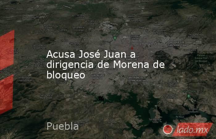 Acusa José Juan a dirigencia de Morena de bloqueo. Noticias en tiempo real