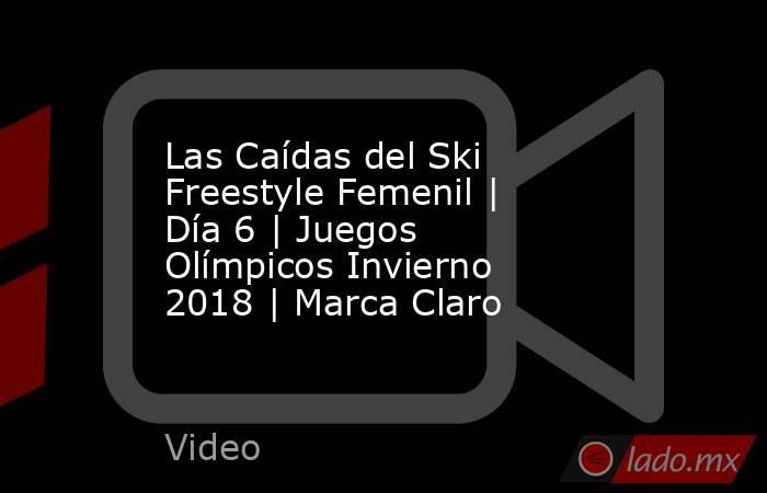 Las Caídas del Ski Freestyle Femenil | Día 6 | Juegos Olímpicos Invierno 2018 | Marca Claro. Noticias en tiempo real
