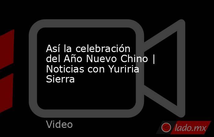 Así la celebración del Año Nuevo Chino | Noticias con Yuriria Sierra. Noticias en tiempo real