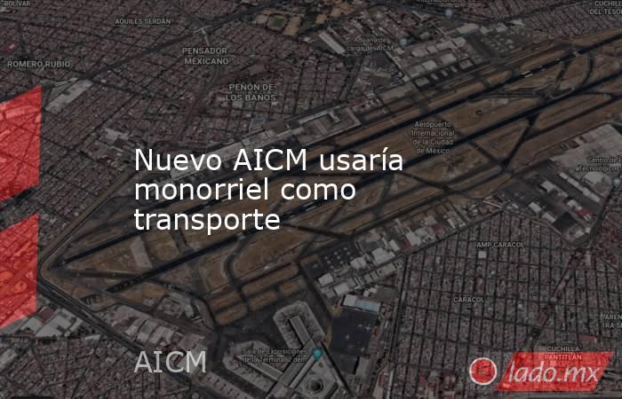 Nuevo AICM usaría monorriel como transporte. Noticias en tiempo real