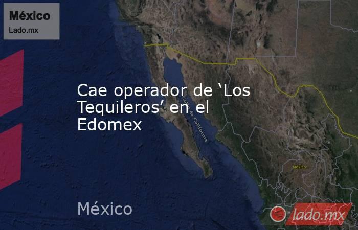 Cae operador de 'Los Tequileros' en el Edomex. Noticias en tiempo real