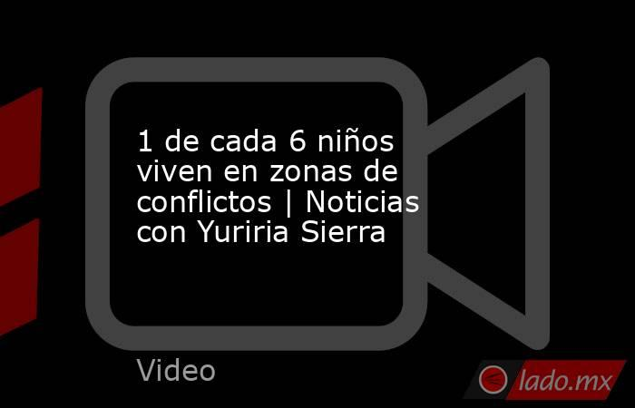 1 de cada 6 niños viven en zonas de conflictos | Noticias con Yuriria Sierra. Noticias en tiempo real