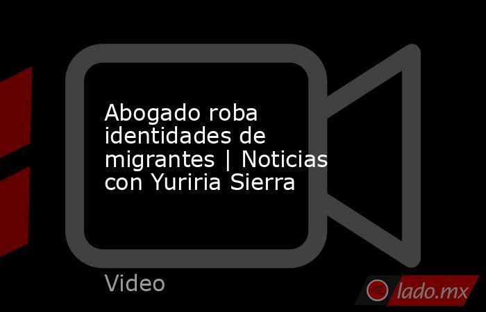 Abogado roba identidades de migrantes | Noticias con Yuriria Sierra. Noticias en tiempo real