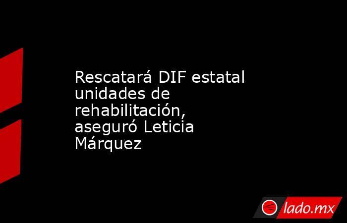 Rescatará DIF estatal unidades de rehabilitación, aseguró Leticia Márquez. Noticias en tiempo real