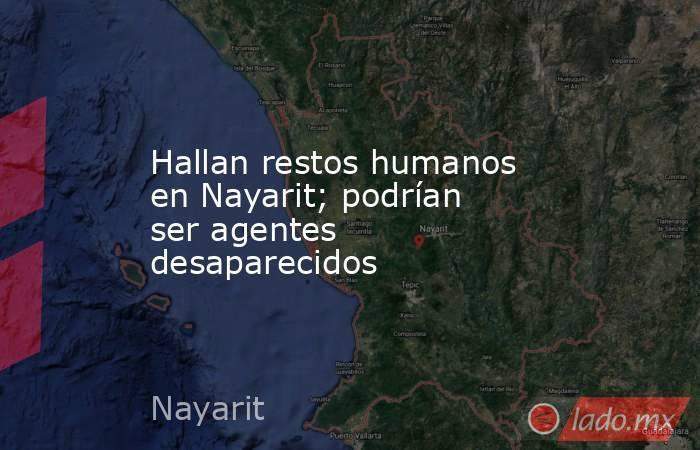 Hallan restos humanos en Nayarit; podrían ser agentes desaparecidos. Noticias en tiempo real