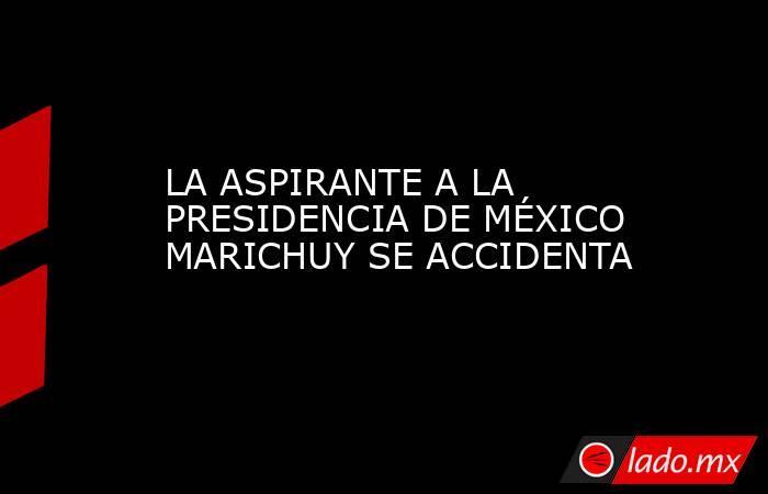 LA ASPIRANTE A LA PRESIDENCIA DE MÉXICO MARICHUY SE ACCIDENTA. Noticias en tiempo real