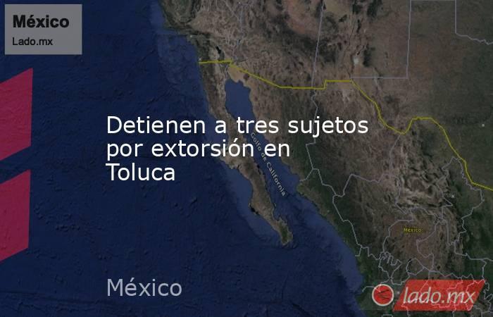 Detienen a tres sujetos por extorsión en Toluca. Noticias en tiempo real