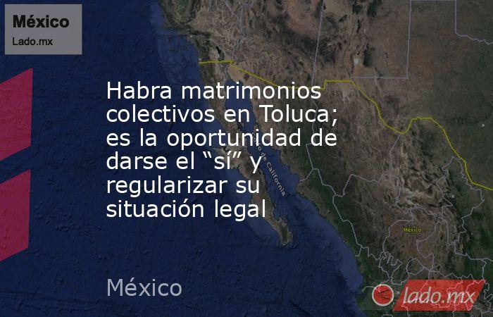 """Habra matrimonios colectivos en Toluca; es la oportunidad de darse el """"sí"""" y regularizar su situación legal. Noticias en tiempo real"""