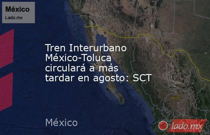 Tren Interurbano México-Toluca circulará a más tardar en agosto: SCT. Noticias en tiempo real