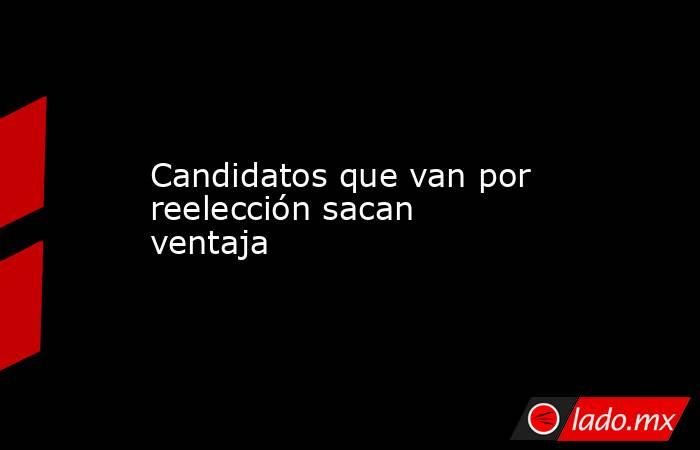 Candidatos que van por reelección sacan ventaja. Noticias en tiempo real