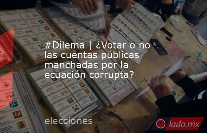 #Dilema   ¿Votar o no las cuentas públicas manchadas por la ecuación corrupta?. Noticias en tiempo real