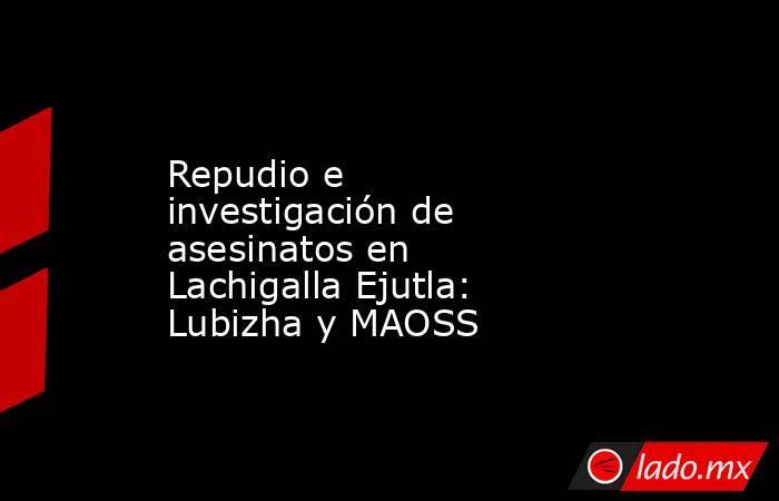 Repudio e investigación de asesinatos en Lachigalla Ejutla: Lubizha y MAOSS. Noticias en tiempo real