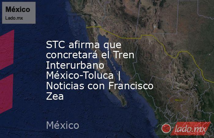 STC afirma que concretará el Tren Interurbano México-Toluca | Noticias con Francisco Zea. Noticias en tiempo real