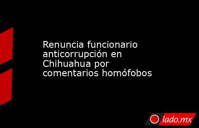 Renuncia funcionario anticorrupción en Chihuahua por comentarios homófobos. Noticias en tiempo real