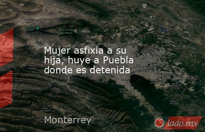 Mujer asfixia a su hija, huye a Puebla donde es detenida. Noticias en tiempo real