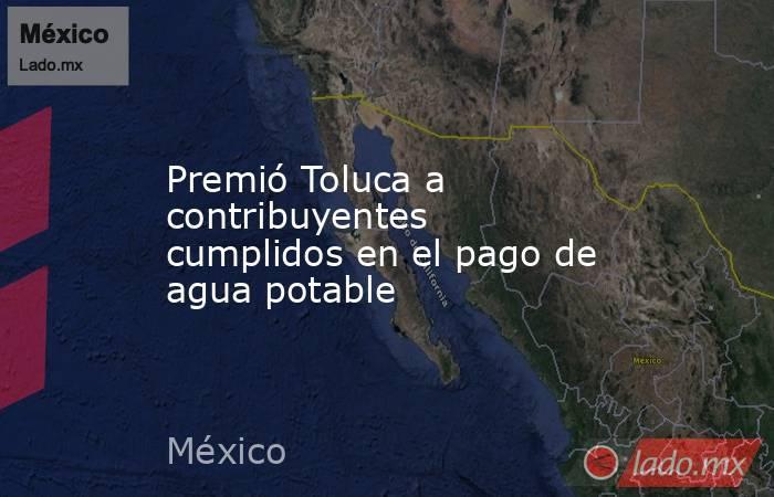 Premió Toluca a contribuyentes cumplidos en el pago de agua potable. Noticias en tiempo real