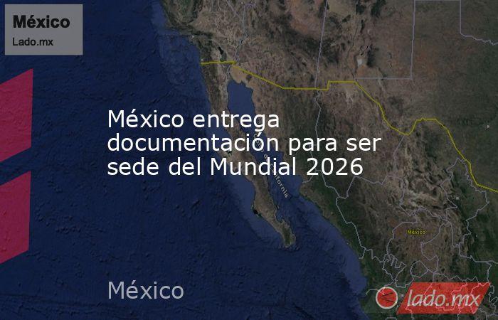 México entrega documentación para ser sede del Mundial 2026. Noticias en tiempo real