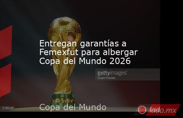 Entregan garantías a Femexfut para albergar Copa del Mundo 2026. Noticias en tiempo real