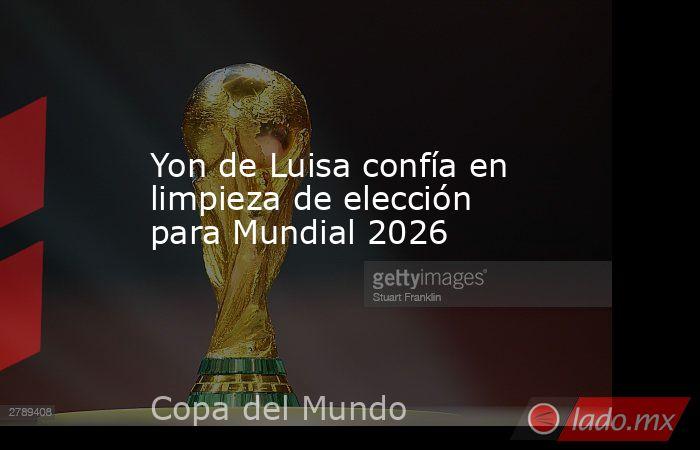 Yon de Luisa confía en limpieza de elección para Mundial 2026. Noticias en tiempo real