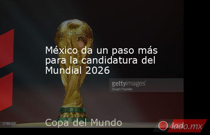 México da un paso más para la candidatura del Mundial 2026 . Noticias en tiempo real