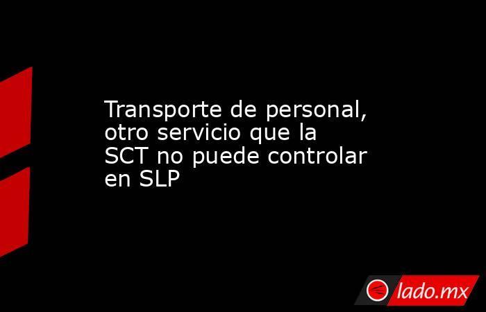 Transporte de personal, otro servicio que la SCT no puede controlar en SLP. Noticias en tiempo real