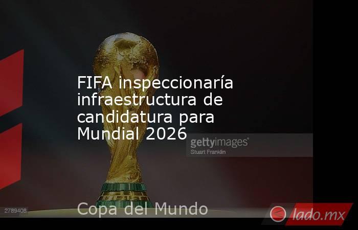 FIFA inspeccionaría infraestructura de candidatura para Mundial 2026. Noticias en tiempo real