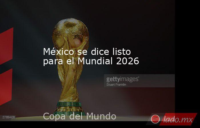 México se dice listo para el Mundial 2026. Noticias en tiempo real