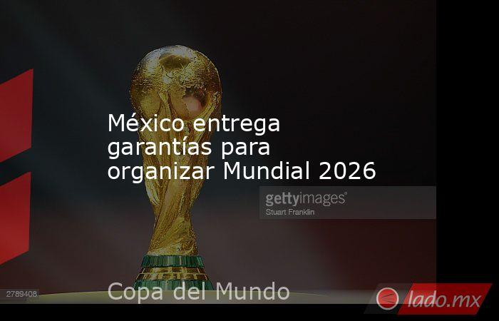 México entrega garantías para organizar Mundial 2026. Noticias en tiempo real