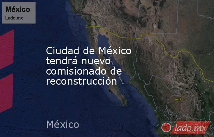 Ciudad de México tendrá nuevo comisionado de reconstrucción. Noticias en tiempo real