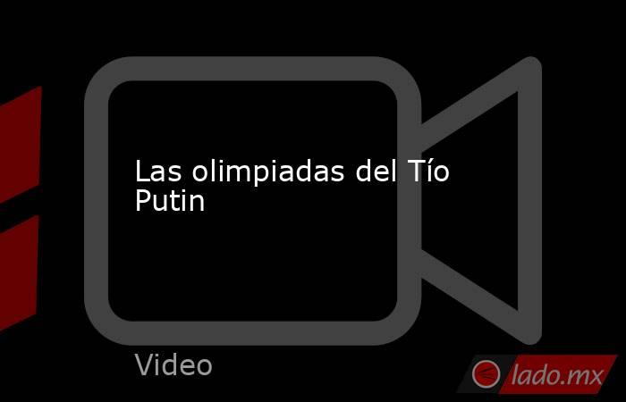 Las olimpiadas del Tío Putin. Noticias en tiempo real