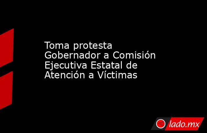 Toma protesta Gobernador a Comisión Ejecutiva Estatal de Atención a Víctimas . Noticias en tiempo real