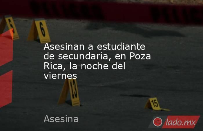 Asesinan a estudiante de secundaria, en Poza Rica, la noche del viernes. Noticias en tiempo real