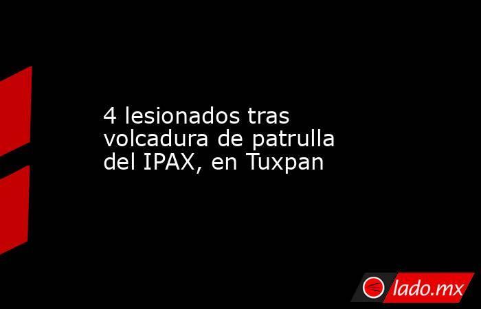4 lesionados tras volcadura de patrulla del IPAX, en Tuxpan. Noticias en tiempo real
