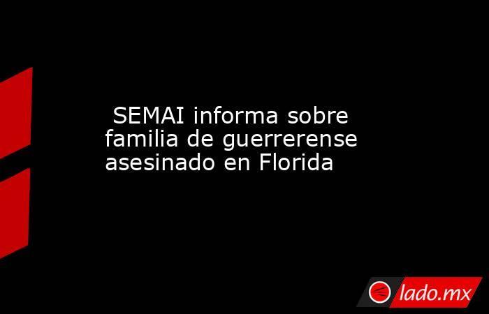 SEMAI informa sobre familia de guerrerense asesinado en Florida. Noticias en tiempo real