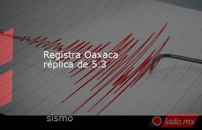 Registra Oaxaca réplica de 5.3. Noticias en tiempo real