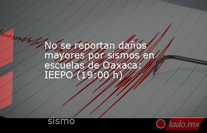 No se reportan daños mayores por sismos en escuelas de Oaxaca: IEEPO (19:00 h). Noticias en tiempo real