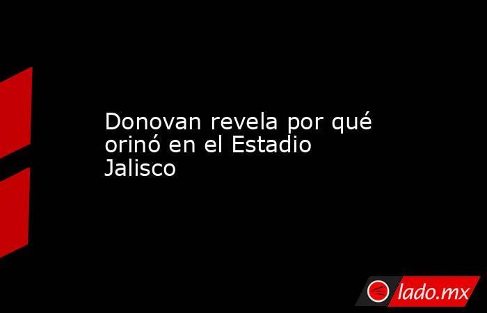 Donovan revela por qué orinó en el Estadio Jalisco. Noticias en tiempo real