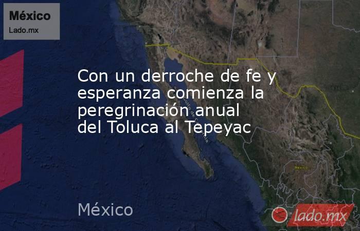 Con un derroche de fe y esperanza comienza la peregrinación anual del Toluca al Tepeyac. Noticias en tiempo real