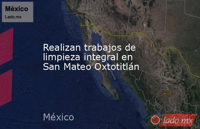 Realizan trabajos de limpieza integral en San Mateo Oxtotitlán. Noticias en tiempo real