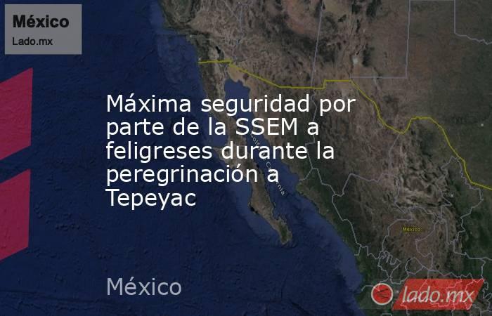 Máxima seguridad por parte de la SSEM a feligreses durante la peregrinación a Tepeyac. Noticias en tiempo real
