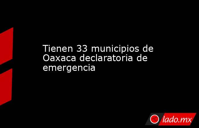 Tienen 33 municipios de Oaxaca declaratoria de emergencia. Noticias en tiempo real